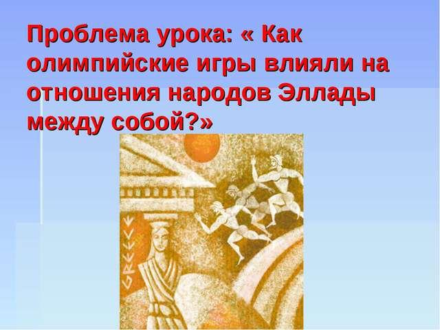 Проблема урока: « Как олимпийские игры влияли на отношения народов Эллады ме...