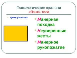 Психологические признаки «Язык» тела прямоугольник Манерная походка Неуверенн