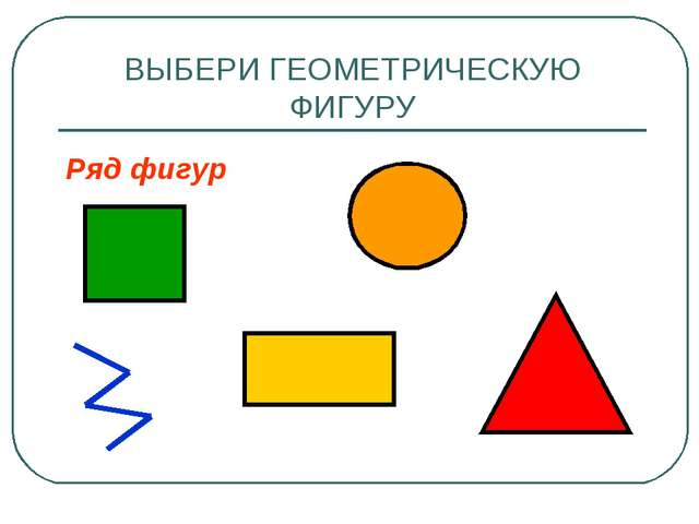 ВЫБЕРИ ГЕОМЕТРИЧЕСКУЮ ФИГУРУ Ряд фигур