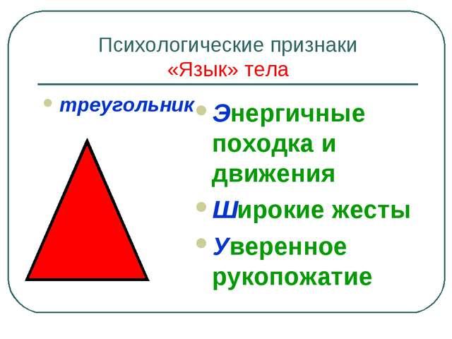 Психологические признаки «Язык» тела треугольник Энергичные походка и движени...