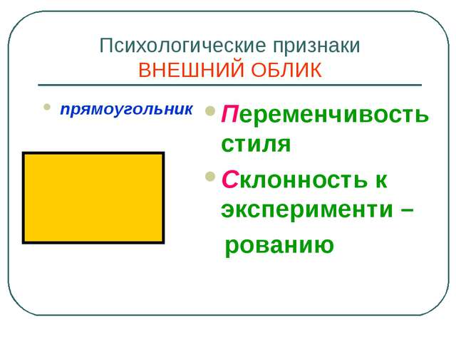 Психологические признаки ВНЕШНИЙ ОБЛИК прямоугольник Переменчивость стиля Скл...
