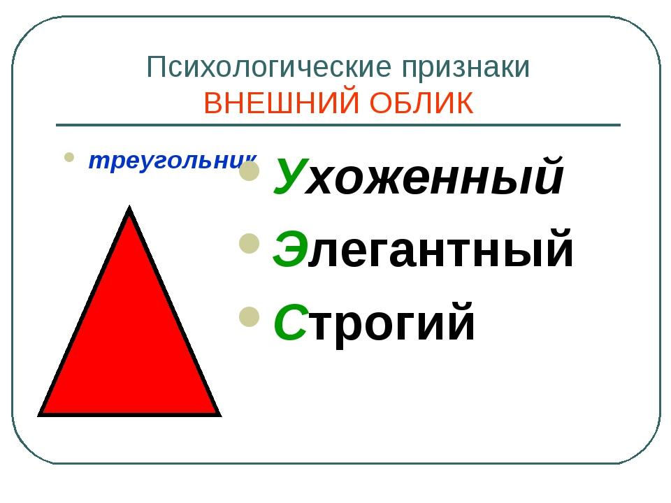 Психологические признаки ВНЕШНИЙ ОБЛИК треугольник Ухоженный Элегантный Строгий