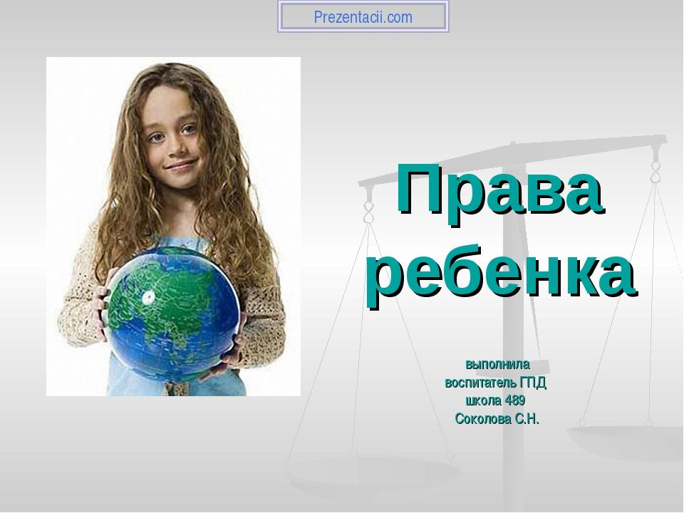Права ребенка выполнила воспитатель ГПД школа 489 Соколова С.Н. Prezentacii.com