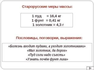 Старорусские меры массы: 1 пуд = 16,4 кг 1 фунт = 0,41 кг 1 золотник = 4,3 г