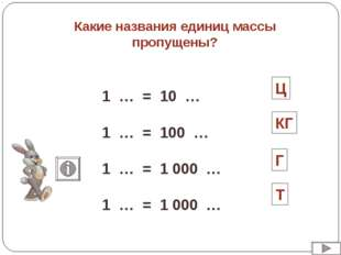 Какие названия единиц массы пропущены? 1 … = 10 … 1 … = 100 … 1 … = 1 000 … 1