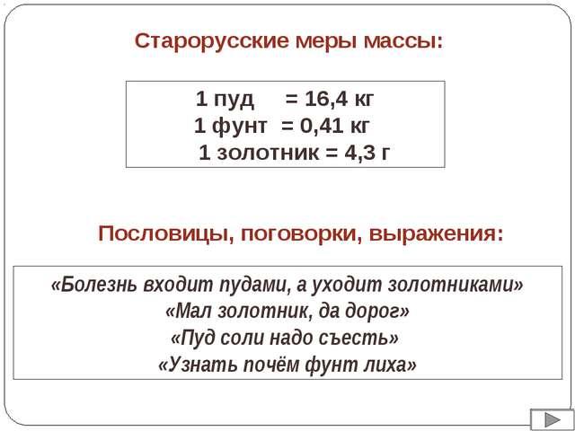 Старорусские меры массы: 1 пуд = 16,4 кг 1 фунт = 0,41 кг 1 золотник = 4,3 г...