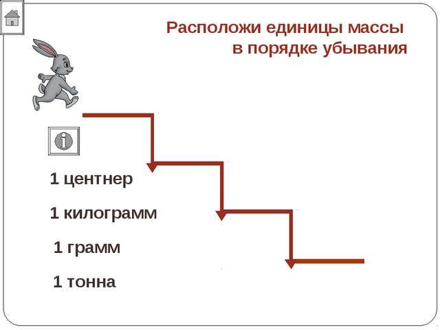 Расположи единицы массы в порядке убывания 1 грамм 1 килограмм 1 центнер 1 то...