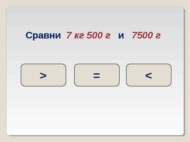 Сравни 7 кг 500 г и 7500 г = > <