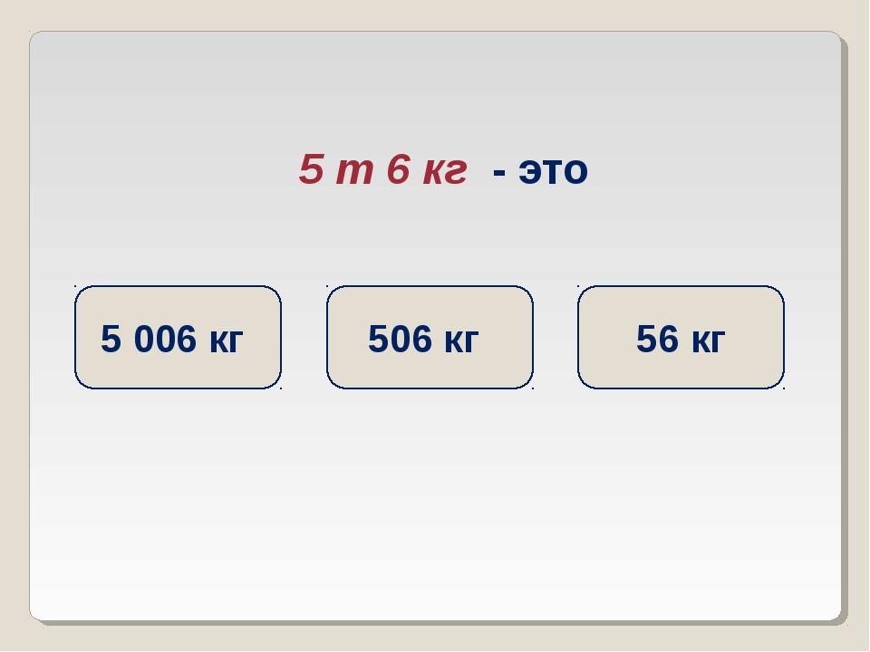 5 т 6 кг - это 5 006 кг 506 кг 56 кг