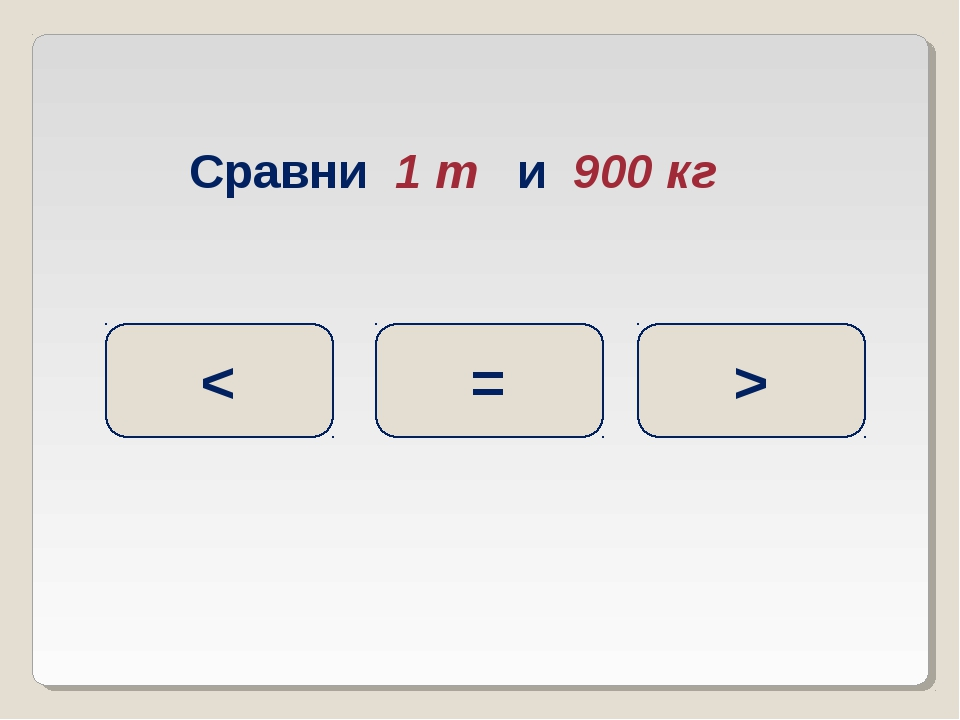 Сравни 1 т и 900 кг > = <