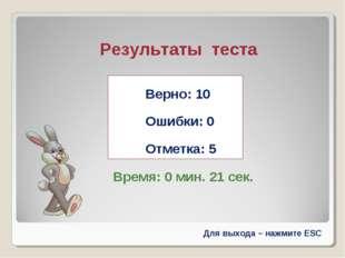 Результаты теста Верно: 10 Ошибки: 0 Отметка: 5 Время: 0 мин. 21 сек. Работа