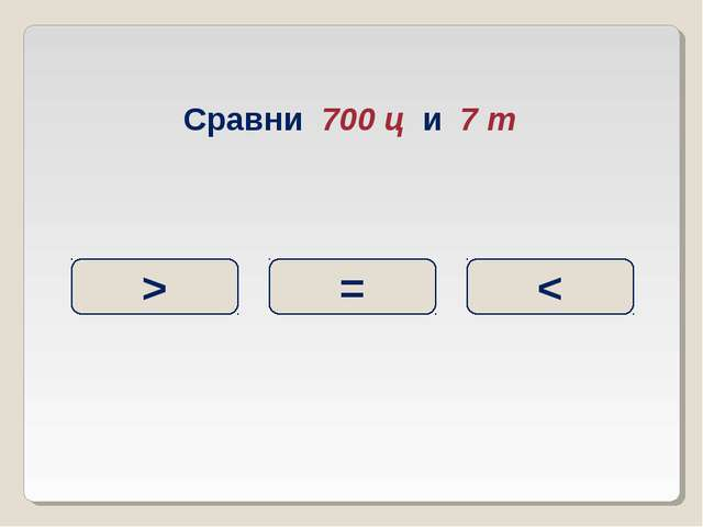Сравни 700 ц и 7 т > = <