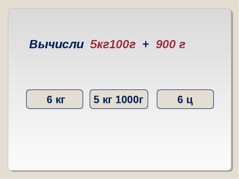 Вычисли 5кг100г + 900 г 6 кг 6 ц 5 кг 1000г