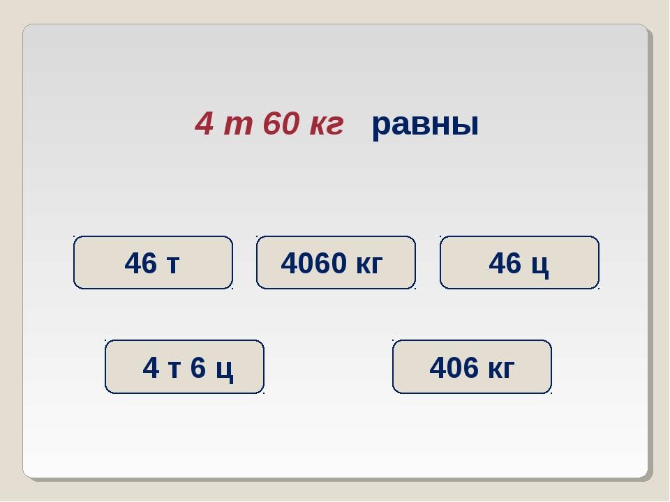 4 т 60 кг равны 4060 кг 46 ц 4 т 6 ц 406 кг 46 т