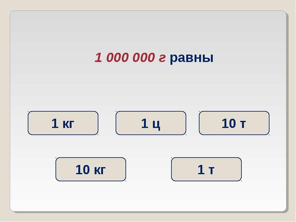 1 000 000 г равны 1 т 1 кг 1 ц 10 кг 10 т