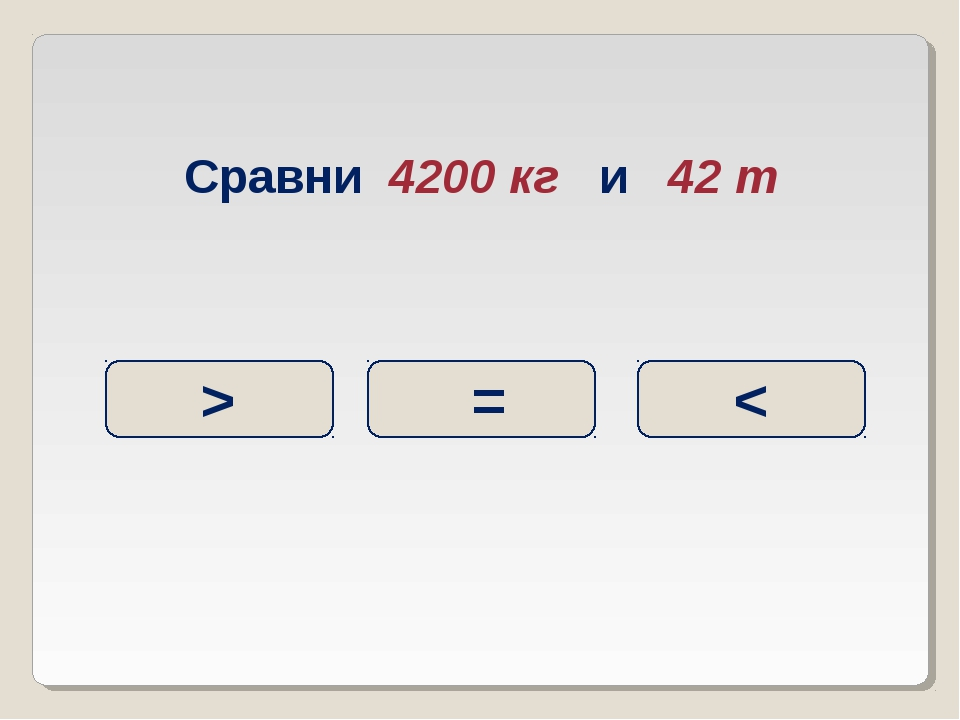 Сравни 4200 кг и 42 т < = >