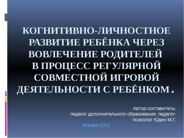 КОГНИТИВНО-ЛИЧНОСТНОЕ РАЗВИТИЕ РЕБЁНКА ЧЕРЕЗ ВОВЛЕЧЕНИЕ РОДИТЕЛЕЙ В ПРОЦЕСС Р...