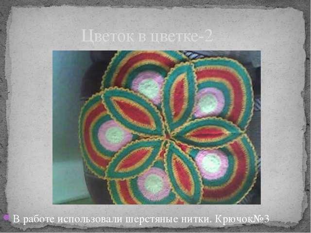 В работе использовали шерстяные нитки. Крючок№3 Цветок в цветке-2