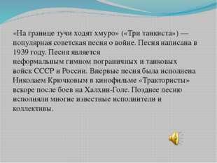 «На границе тучи ходят хмуро»(«Три танкиста»)— популярная советскаяпесняо