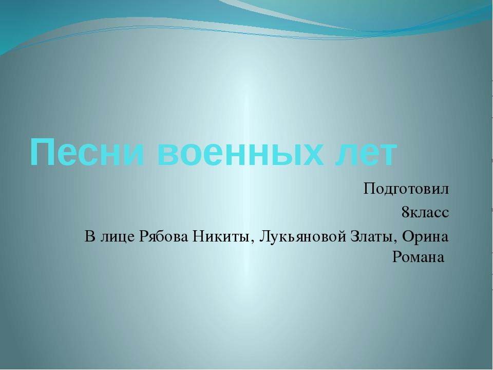 Песни военных лет Подготовил 8класс В лице Рябова Никиты, Лукьяновой Златы, О...