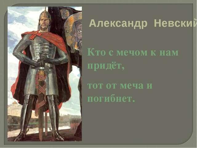 Кто с мечом к нам придёт, тот от меча и погибнет. Александр Невский.