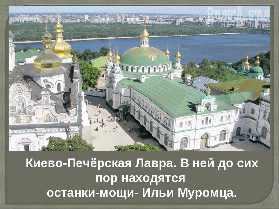 Киево-Печёрская Лавра. В ней до сих пор находятся останки-мощи- Ильи Муромца.