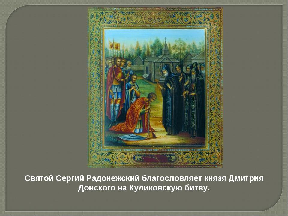 Святой Сергий Радонежский благословляет князя Дмитрия Донского на Куликовскую...