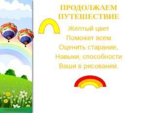 ПРОДОЛЖАЕМ ПУТЕШЕСТВИЕ Жёлтый цвет Поможет всем Оценить старание, Навыки, спо