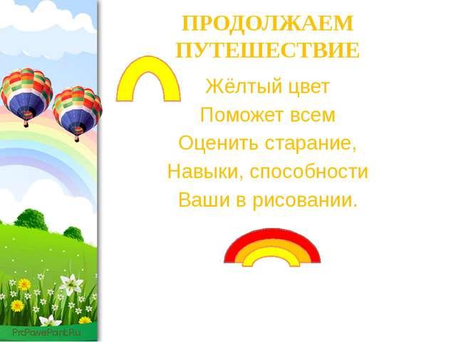 ПРОДОЛЖАЕМ ПУТЕШЕСТВИЕ Жёлтый цвет Поможет всем Оценить старание, Навыки, спо...