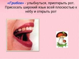 «Грибок» - улыбнуться, приоткрыть рот. Присосать широкий язык всей плоскостью