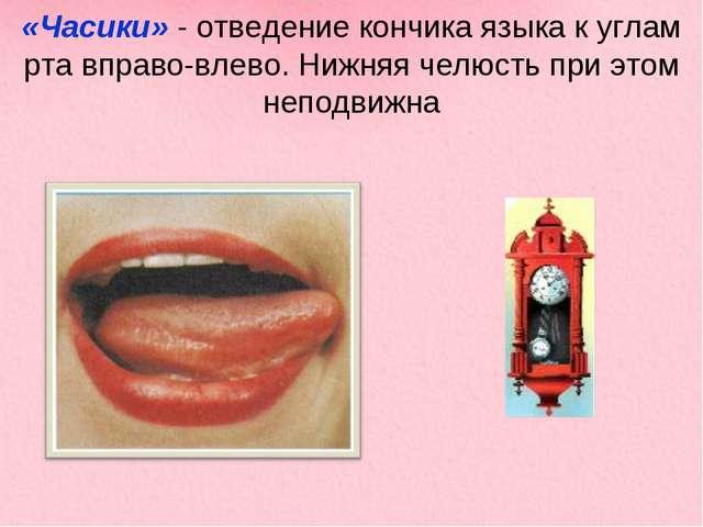 «Часики» - отведение кончика языка к углам рта вправо-влево. Нижняя челюсть п...