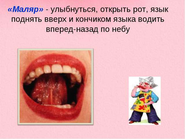 «Маляр» - улыбнуться, открыть рот, язык поднять вверх и кончиком языка водить...