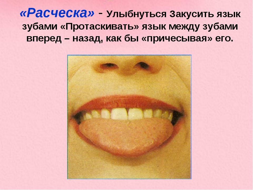 «Расческа» - Улыбнуться Закусить язык зубами «Протаскивать» язык между зубами...