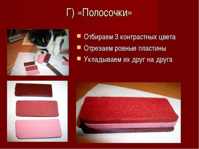 Г) «Полосочки» Отбираем 3 контрастных цвета Отрезаем ровные пластины Укладыва...