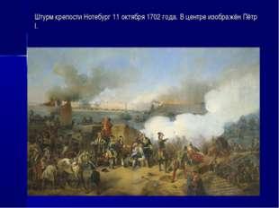 Штурм крепости Нотебург 11 октября 1702 года. В центре изображён Пётр I.