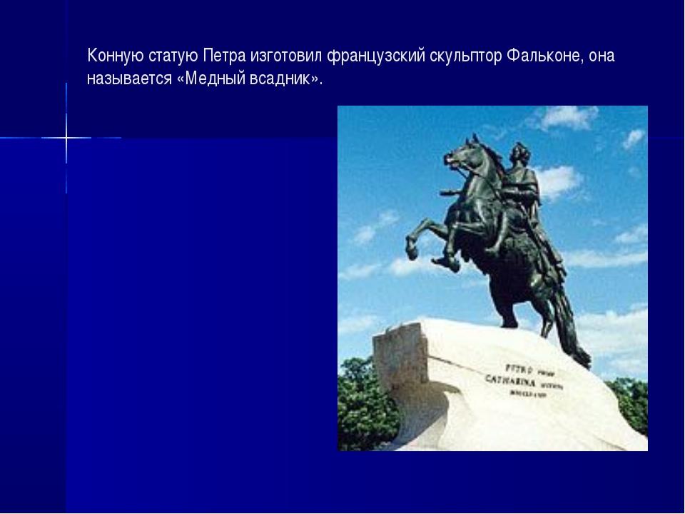 Конную статую Петра изготовил французский скульптор Фальконе, она называется...