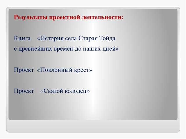 Результаты проектной деятельности: Книга «История села Старая Тойда с древне...