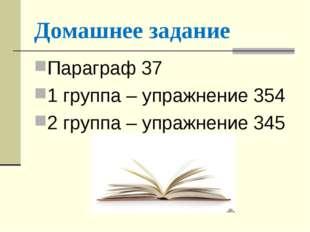 Домашнее задание Параграф 37 1 группа – упражнение 354 2 группа – упражнение