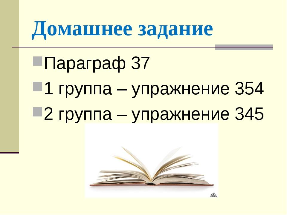 Домашнее задание Параграф 37 1 группа – упражнение 354 2 группа – упражнение...