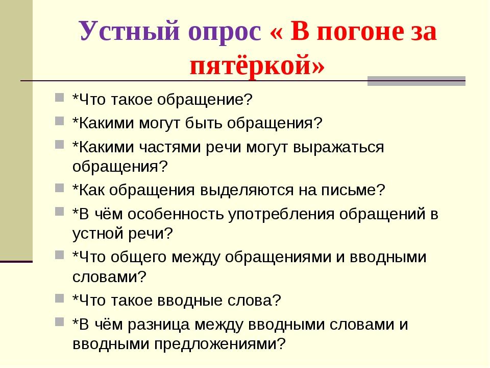 Устный опрос « В погоне за пятёркой» *Что такое обращение? *Какими могут быть...
