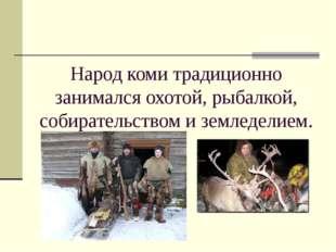 Народ коми традиционно занимался охотой, рыбалкой, собирательством и земледел