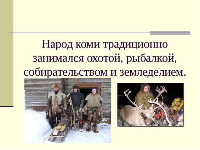 Народ коми традиционно занимался охотой, рыбалкой, собирательством и земледел...
