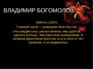 ВЛАДИМИР БОГОМОЛОВ «ИВАН» (1957) Главный герой — разведчик Иван Буслов «На ка