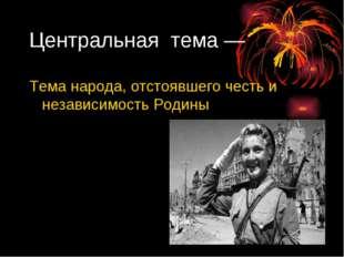 Центральная тема — Тема народа, отстоявшего честь и независимость Родины Цент
