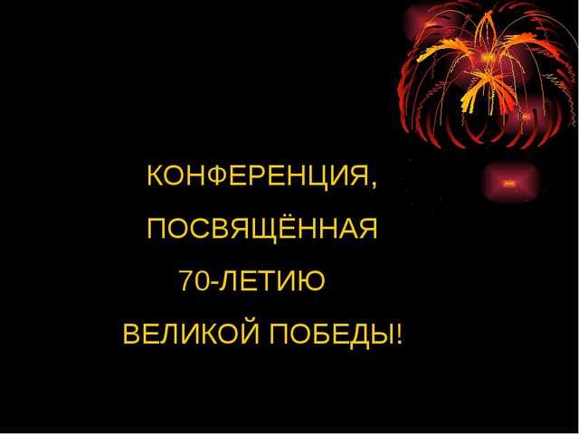 КОНФЕРЕНЦИЯ, ПОСВЯЩЁННАЯ 70-ЛЕТИЮ ВЕЛИКОЙ ПОБЕДЫ!