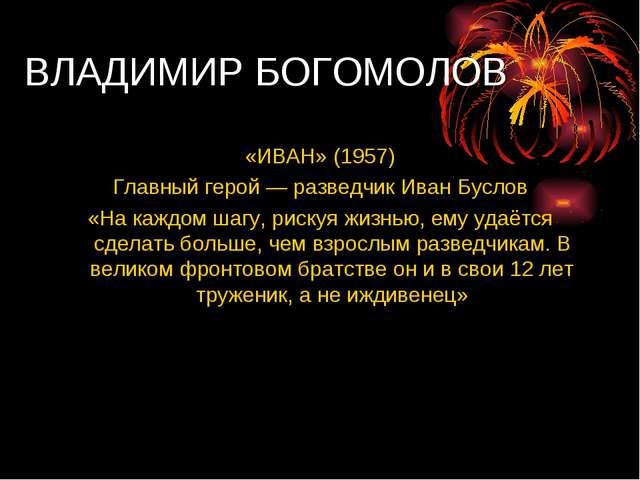 ВЛАДИМИР БОГОМОЛОВ «ИВАН» (1957) Главный герой — разведчик Иван Буслов «На ка...