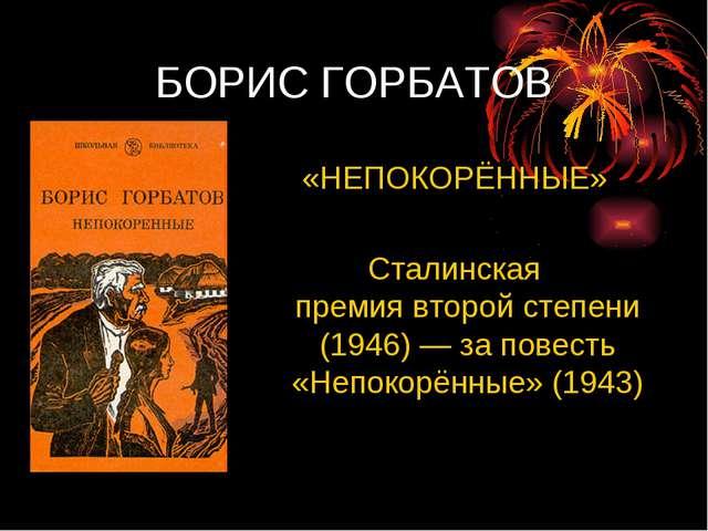 БОРИС ГОРБАТОВ «НЕПОКОРЁННЫЕ» Сталинская премиявторой степени (1946)— за по...