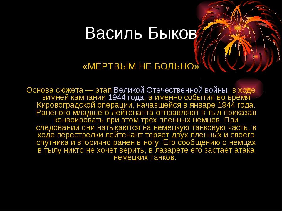 Василь Быков «МЁРТВЫМ НЕ БОЛЬНО» Основа сюжета — этапВеликой Отечественной в...