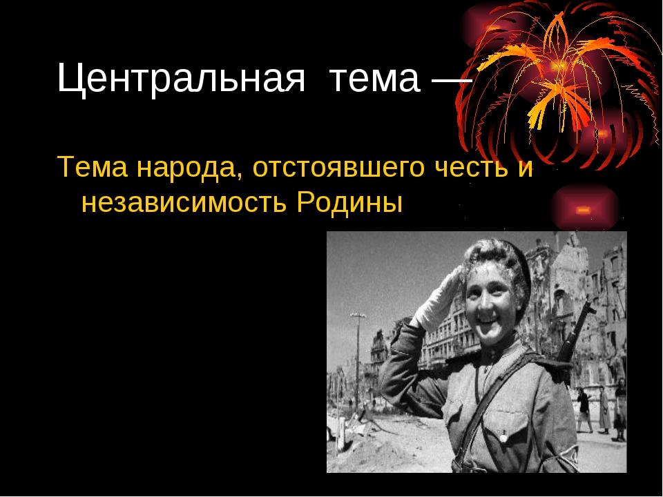 Центральная тема — Тема народа, отстоявшего честь и независимость Родины Цент...
