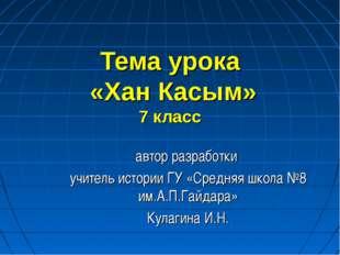 Тема урока «Хан Касым» 7 класс автор разработки учитель истории ГУ «Средняя ш
